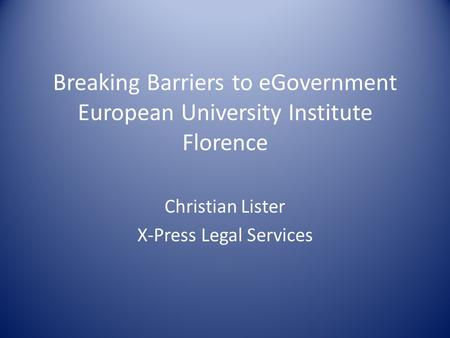 Breaking Barriers to eGovernment European University Institute Florence Christian Lister X-Press Legal Services.