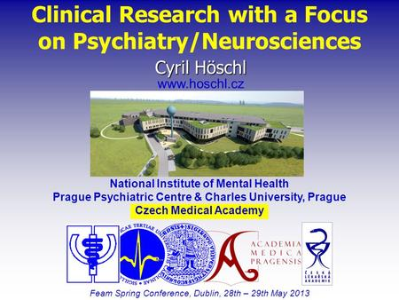Clinical Research with a Focus on Psychiatry/Neurosciences Feam Spring Conference, Dublin, 28th – 29th May 2013 Cyril Höschl www.hoschl.cz National Institute.