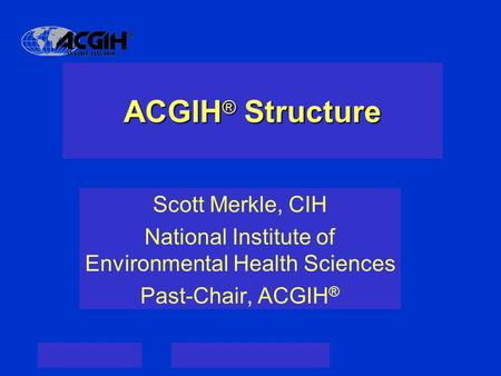 ACGIH ® Structure Scott Merkle, CIH National Institute of Environmental Health Sciences Past-Chair, ACGIH ®