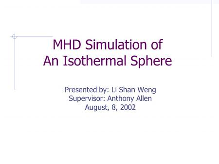MHD Simulation of An Isothermal Sphere © 2002, Summer Student Program, Institute of Astronomy and Astrophysics, Academia Sinica MHD Simulation of An Isothermal.
