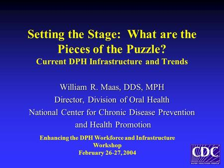 Setting the Stage: What are the Pieces of the Puzzle? Current DPH Infrastructure and Trends William R. Maas, DDS, MPH Director, Division of Oral Health.