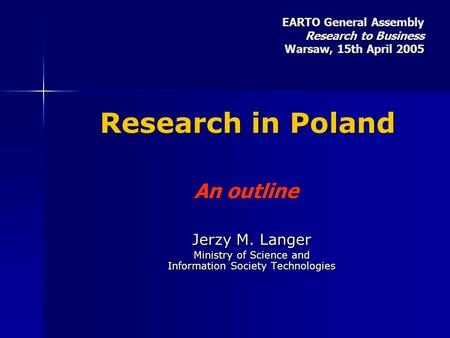 Research in Poland Jerzy M. Langer Ministry of Science and Information Society Technologies An outline EARTO General Assembly Research to Business Warsaw,