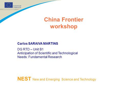 China Frontier workshop NEST New and Emerging Science and Technology Carlos SARAIVA MARTINS DG RTD – Unit B1 Anticipation of Scientific and Technological.