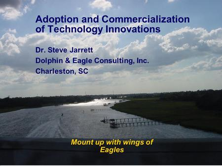 Mount up with wings of Eagles Adoption and Commercialization of Technology Innovations Dr. Steve Jarrett Dolphin & Eagle Consulting, Inc. Charleston, SC.