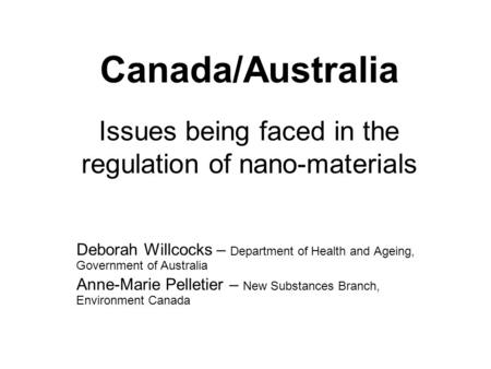 Canada/Australia Issues being faced in the regulation of nano-materials Deborah Willcocks – Department of Health and Ageing, Government of Australia Anne-Marie.