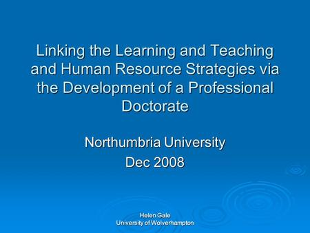 Helen Gale University of Wolverhampton Linking the Learning and Teaching and Human Resource Strategies via the Development of a Professional Doctorate.