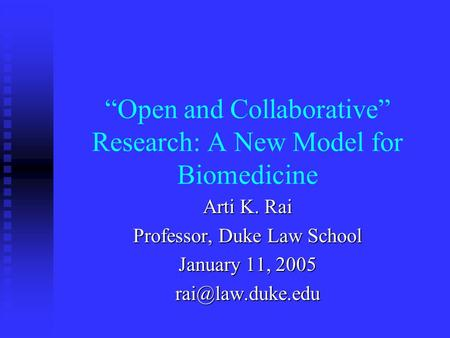 """Open and Collaborative"" Research: A New Model for Biomedicine Arti K. Rai Professor, Duke Law School January 11, 2005"