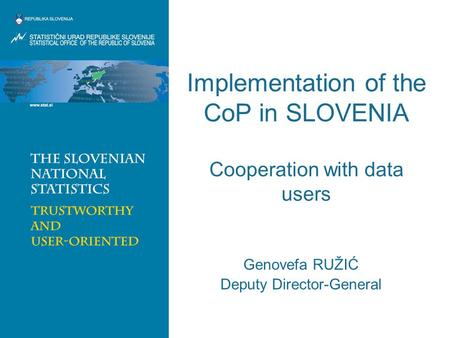Implementation of the CoP in SLOVENIA Cooperation with data users Genovefa RUŽIĆ Deputy Director-General.