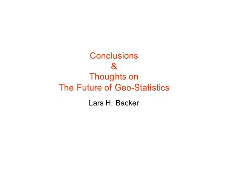Conclusions & Thoughts on The Future of Geo-Statistics Lars H. Backer.