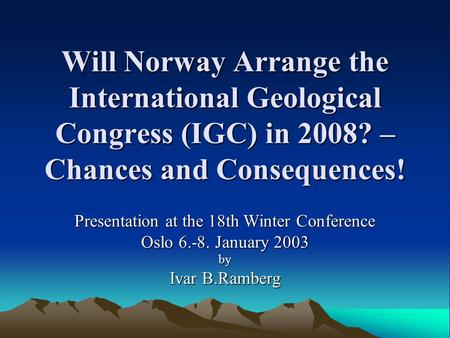 Will Norway Arrange the International Geological Congress (IGC) in 2008? – Chances and Consequences! Presentation at the 18th Winter Conference Oslo 6.-8.