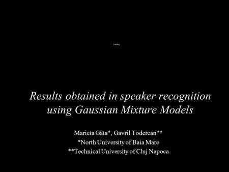 Results obtained in speaker recognition using Gaussian Mixture Models Marieta Gâta*, Gavril Toderean** *North University of Baia Mare **Technical University.