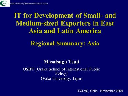 IT for Development of Small- and Medium-sized Exporters in East Asia and Latin America Regional Summary: Asia Masatsugu Tsuji OSIPP (Osaka School of International.