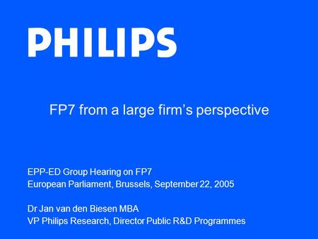 FP7 from a large firm's perspective EPP-ED Group Hearing on FP7 European Parliament, Brussels, September 22, 2005 Dr Jan van den Biesen MBA VP Philips.