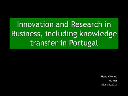 Innovation and Research in Business, including knowledge transfer in Portugal Nuno Vitorino Mateus May 19, 2012.