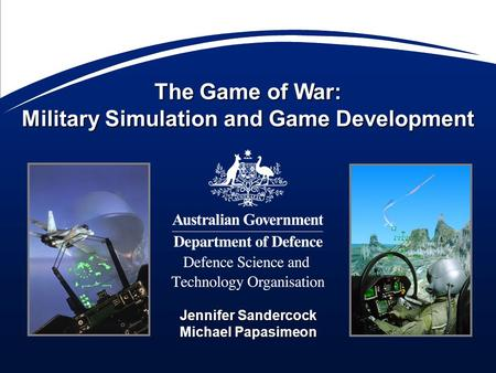 The Game of War: Military Simulation and Game Development Jennifer Sandercock Michael Papasimeon.