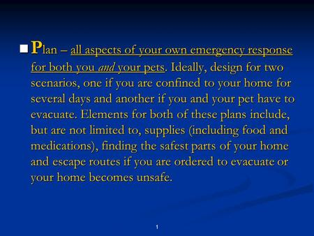 1 P lan – all aspects of your own emergency response for both you and your pets. Ideally, design for two scenarios, one if you are confined to your home.