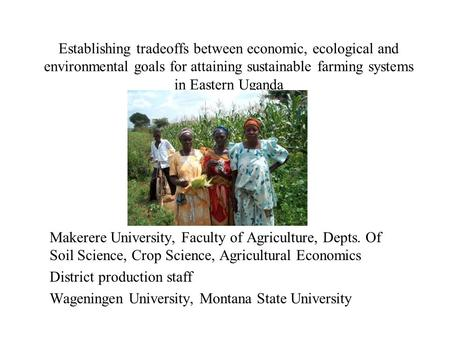Establishing tradeoffs between economic, ecological and environmental goals for attaining sustainable farming systems in Eastern Uganda Makerere University,