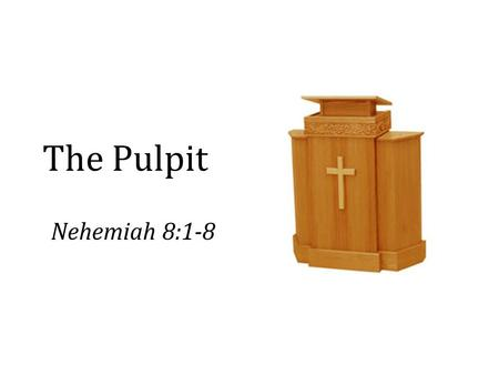 The Pulpit Nehemiah 8:1-8. Preachers and Preaching Expectations and demands of preachers (some right and some wrong) – Men: Isa. 30:10; Jer. 5:31; Matt.