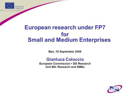 European research under FP7 for Small and Medium Enterprises Bari, 16 September 2006 Gianluca Coluccio European Commission ▪ DG Research Unit M4: Research.