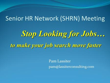 Senior HR Network (SHRN) Meeting Pam Lassiter Stop Looking for Jobs… to make your job search move faster.