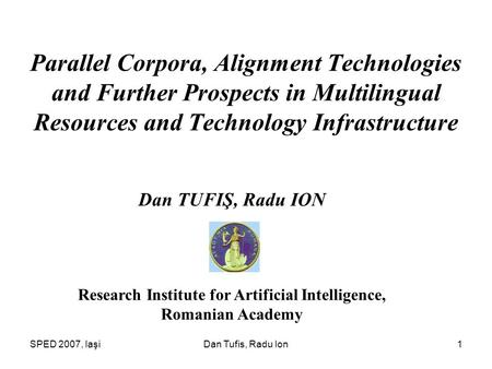 SPED 2007, IaşiDan Tufis, Radu Ion1 Parallel Corpora, Alignment Technologies and Further Prospects in Multilingual Resources and Technology Infrastructure.