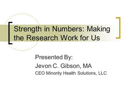 Strength in Numbers: Making the Research Work for Us Presented By: Jevon C. Gibson, MA CEO Minority Health Solutions, LLC.