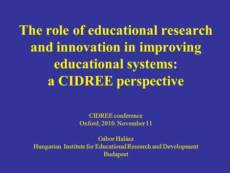 The role of educational research and innovation in improving educational systems: a CIDREE perspective CIDREE conference Oxford, 2010. November 11 Gábor.