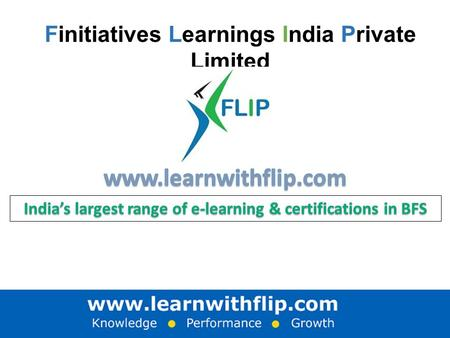 Finitiatives Learnings India Private Limited. Executive Summary FLIP offers India's largest range of e-learning & certifications, in Banking & Finance.