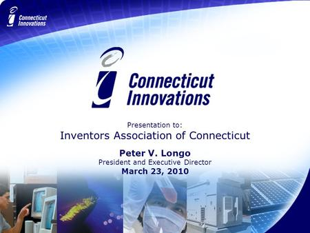 Presentation to: Inventors Association of Connecticut Peter V. Longo President and Executive Director March 23, 2010.