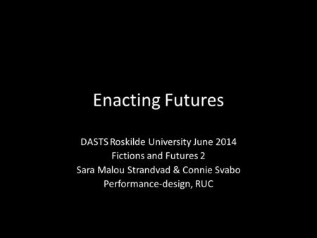 Enacting Futures DASTS Roskilde University June 2014 Fictions and Futures 2 Sara Malou Strandvad & Connie Svabo Performance-design, RUC.