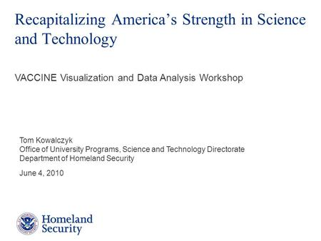 Recapitalizing America's Strength in Science and Technology Tom Kowalczyk Office of University Programs, Science and Technology Directorate Department.