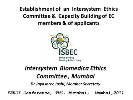 Establishment of an Intersystem Ethics Committee & Capacity Building of EC members & of applicants Intersystem Biomedica Ethics Committee, Mumbai Dr Jayashree.