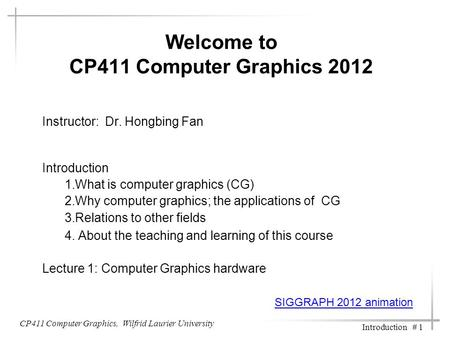 CP411 Computer Graphics, Wilfrid Laurier University Introduction # 1 Welcome to CP411 Computer Graphics 2012 Instructor: Dr. Hongbing Fan Introduction.