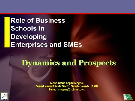 Dynamics and Prospects Role of Business Schools in Developing Enterprises and SMEs Mohammad Sajjad Moghal Team Leader Private Sector Development - USAID.