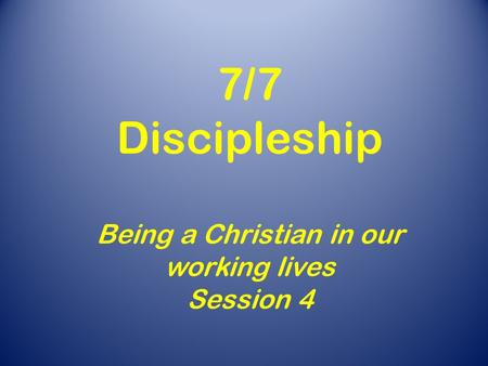 7/7 Discipleship Being a Christian in our working lives Session 4.