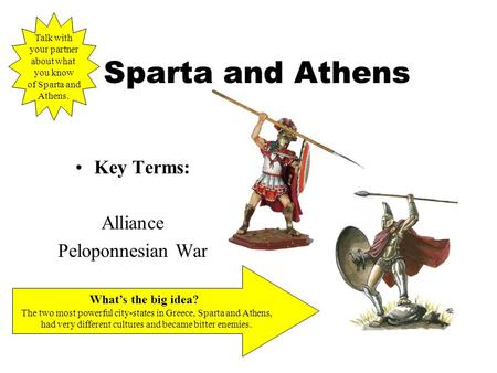 Sparta and Athens Key Terms: Alliance Peloponnesian War What's the big idea? The two most powerful city-states in Greece, Sparta and Athens, had very different.