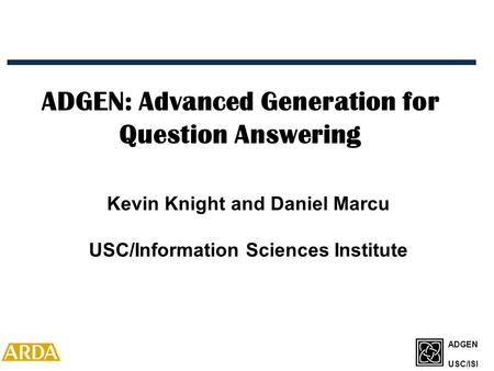 ADGEN USC/ISI ADGEN: Advanced Generation for Question Answering Kevin Knight and Daniel Marcu USC/Information Sciences Institute.