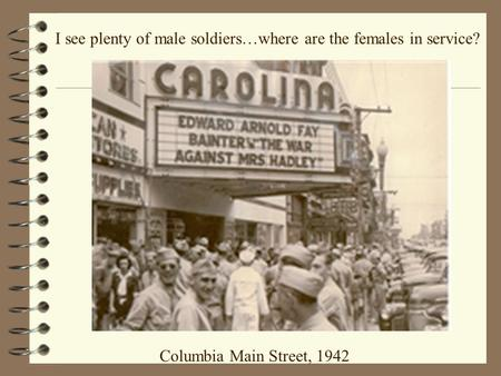 Columbia Main Street, 1942 I see plenty of male soldiers…where are the females in service?