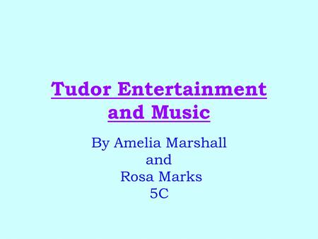 Tudor Entertainment and Music By Amelia Marshall and Rosa Marks 5C.