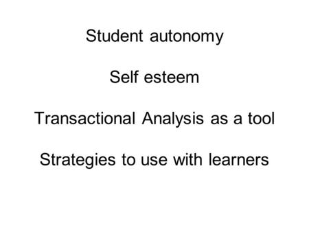 Student autonomy Self esteem Transactional Analysis as a tool Strategies to use with learners.