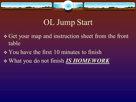 OL Jump Start  Get your map and instruction sheet from the front table  You have the first 10 minutes to finish  What you do not finish IS HOMEWORK.