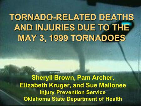 TORNADO-RELATED DEATHS AND INJURIES DUE TO THE MAY 3, 1999 TORNADOES Sheryll Brown, Pam Archer, Elizabeth Kruger, and Sue Mallonee Injury Prevention Service.