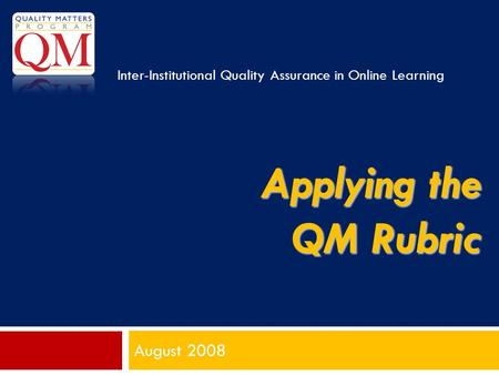 Applying the QM Rubric August 2008 Inter-Institutional Quality Assurance in Online Learning.