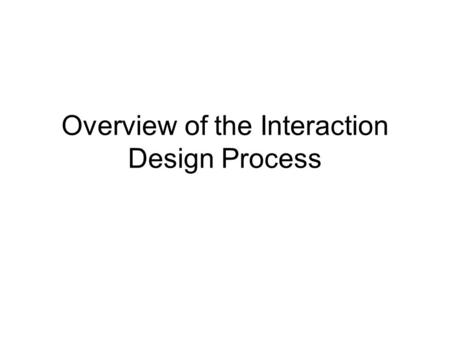 Overview of the Interaction Design Process. Objectives By the end of today's class you will be able to… –Describe the major steps in the interaction design.