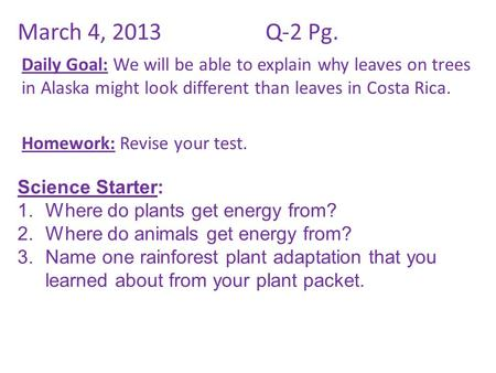 March 4, 2013Q-2 Pg. Daily Goal: We will be able to explain why leaves on trees in Alaska might look different than leaves in Costa Rica. Homework: Revise.