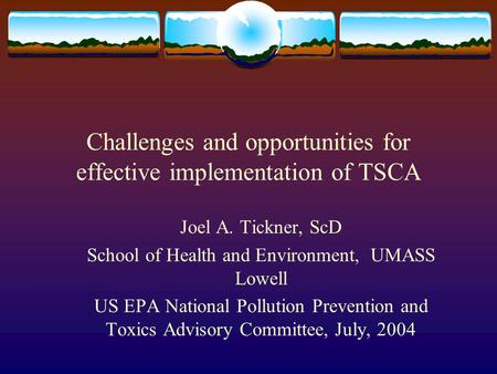 Challenges and opportunities for effective implementation of TSCA Joel A. Tickner, ScD School of Health and Environment, UMASS Lowell US EPA National Pollution.