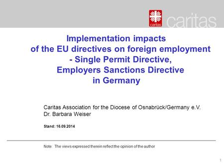 1 Implementation impacts of the EU directives on foreign employment - Single Permit Directive, Employers Sanctions Directive in Germany Caritas Association.