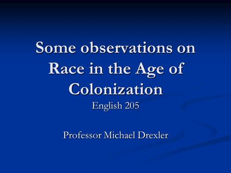 Some observations on Race in the Age of Colonization English 205 Professor Michael Drexler.