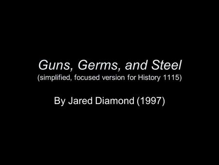 Guns, Germs, and Steel (simplified, focused version for History 1115) By Jared Diamond (1997)