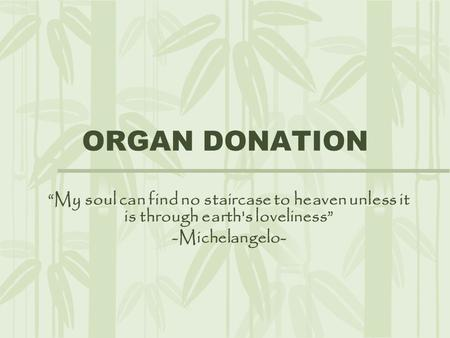 "ORGAN DONATION ""My soul can find no staircase to heaven unless it is through earth's loveliness"" -Michelangelo-"